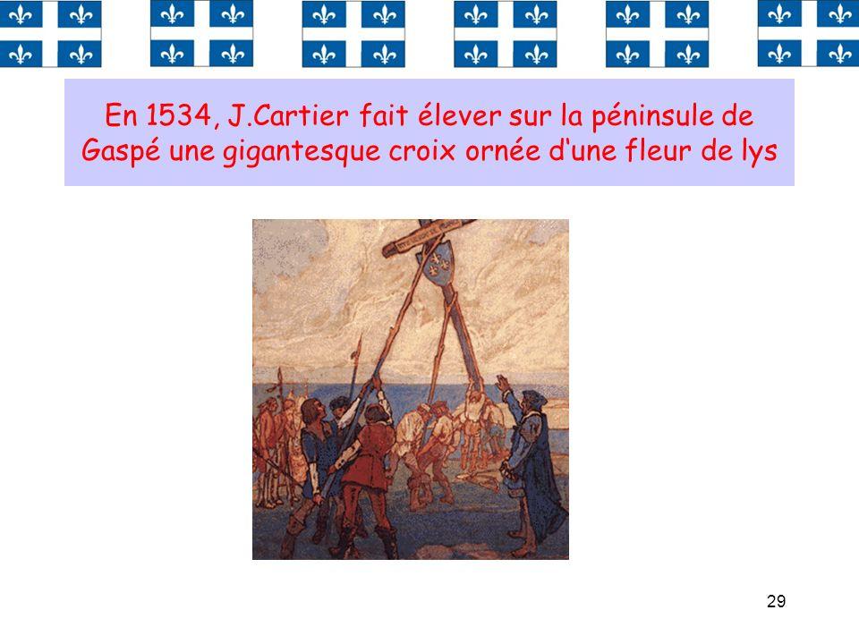 29 En 1534, J.Cartier fait élever sur la péninsule de Gaspé une gigantesque croix ornée dune fleur de lys