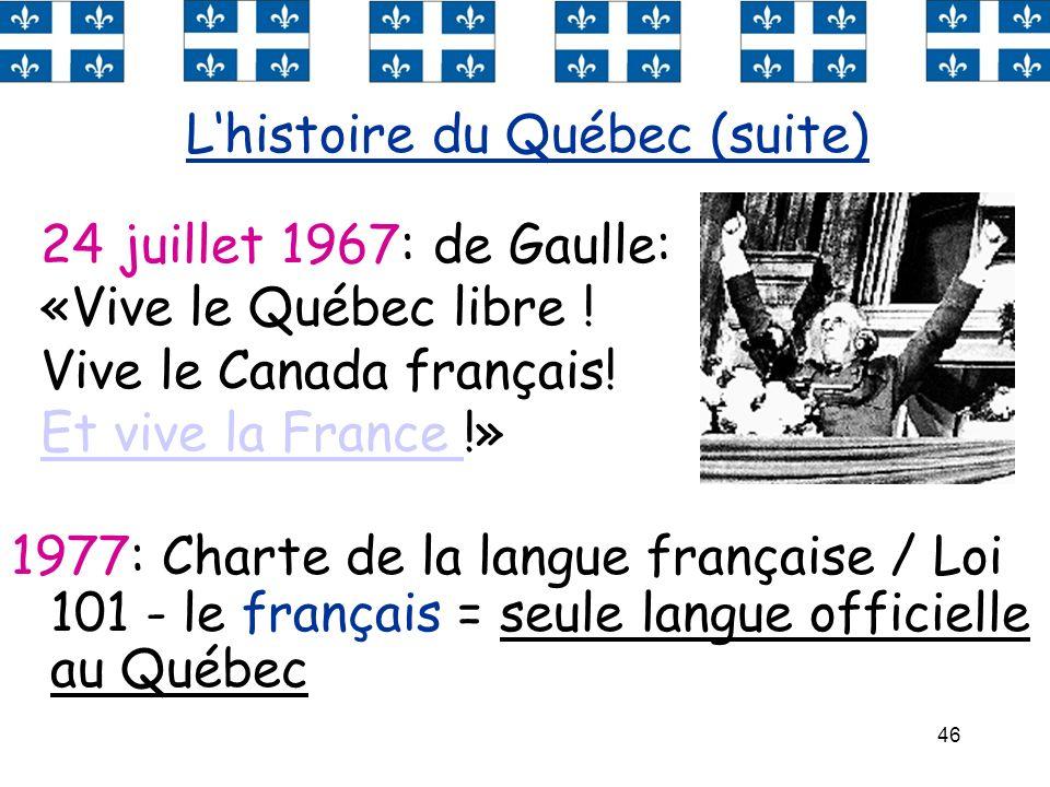 46 1977: Charte de la langue française / Loi 101 - le français = seule langue officielle au Québec Lhistoire du Québec (suite) 24 juillet 1967: de Gau