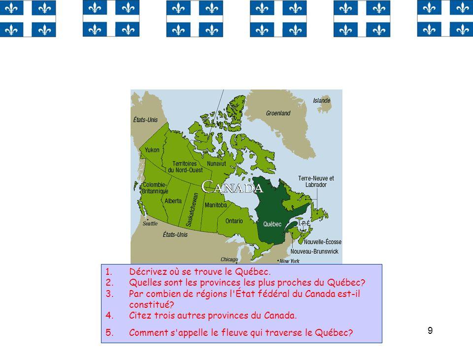 9 1.Décrivez où se trouve le Québec. 2.Quelles sont les provinces les plus proches du Québec? 3.Par combien de régions l'État fédéral du Canada est-il