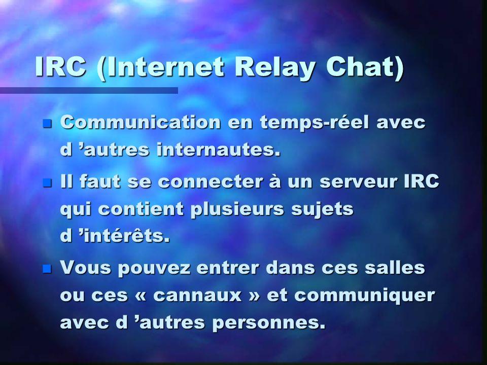 IRC (Internet Relay Chat) n Communication en temps-réel avec d autres internautes. n Il faut se connecter à un serveur IRC qui contient plusieurs suje
