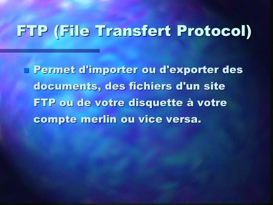 FTP (File Transfert Protocol) n Permet d'importer ou d'exporter des documents, des fichiers d'un site FTP ou de votre disquette à votre compte merlin