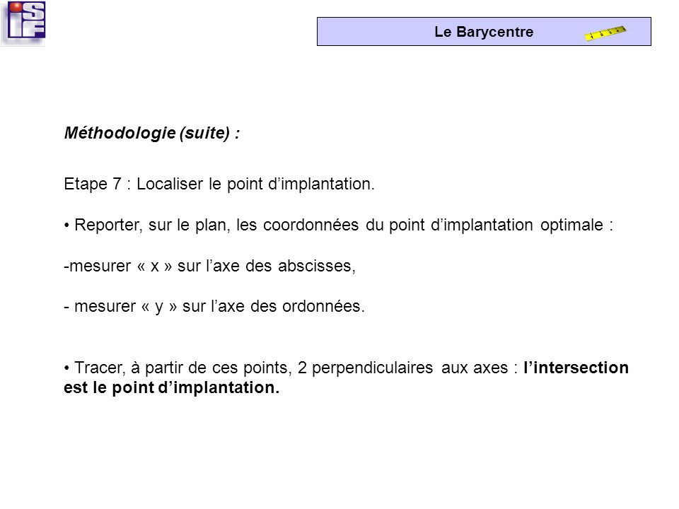 Le Barycentre Etape 6 : Calculer les coordonnées « x » et « y » du point dimplantation optimale. Abscisse « x » du point = Ordonnée « y »du point = x