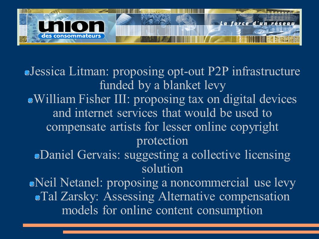 Jessica Litman: proposing opt-out P2P infrastructure funded by a blanket levy William Fisher III: proposing tax on digital devices and internet servic