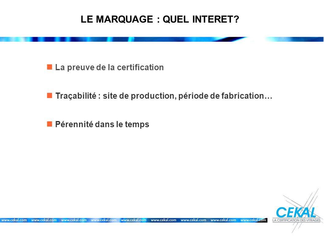 LE MARQUAGE : QUEL INTERET? La preuve de la certification Traçabilité : site de production, période de fabrication… Pérennité dans le temps