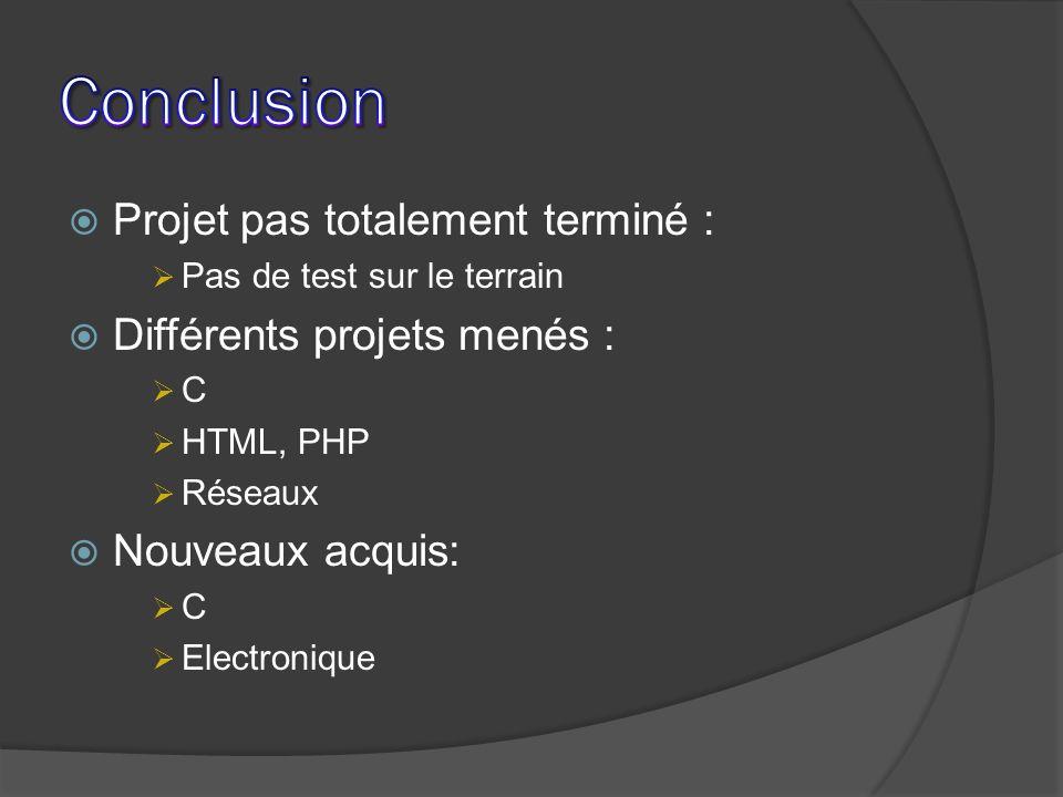 Projet pas totalement terminé : Pas de test sur le terrain Différents projets menés : C HTML, PHP Réseaux Nouveaux acquis: C Electronique