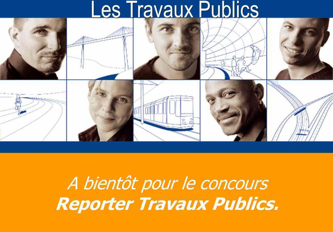 26 Les Travaux Publics A bientôt pour le concours Reporter Travaux Publics.