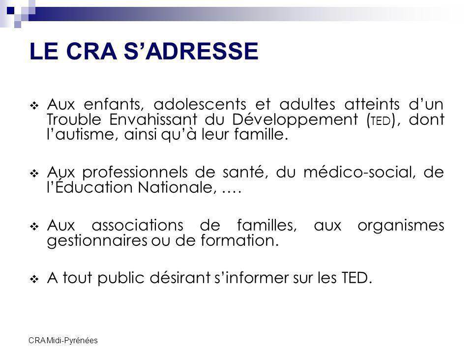 CRA Midi-Pyrénées LE CRA SADRESSE Aux enfants, adolescents et adultes atteints dun Trouble Envahissant du Développement ( TED ), dont lautisme, ainsi