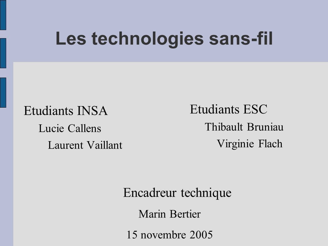 Les technologies sans-fil Etudiants INSA Lucie Callens Laurent Vaillant Etudiants ESC Thibault Bruniau Virginie Flach Encadreur technique Marin Bertie