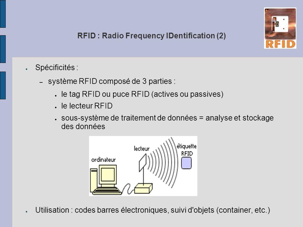 RFID : Radio Frequency IDentification (2) Spécificités : – système RFID composé de 3 parties : le tag RFID ou puce RFID (actives ou passives) le lecte