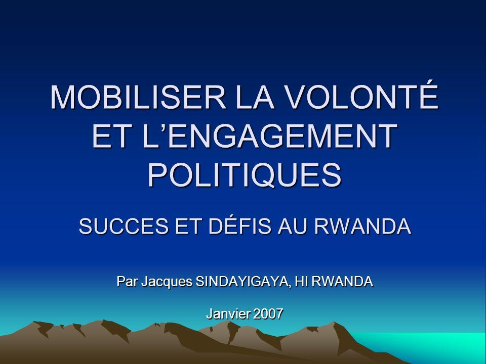 MOBILISER LA VOLONTÉ ET LENGAGEMENT POLITIQUES SUCCES ET DÉFIS AU RWANDA Par Jacques SINDAYIGAYA, HI RWANDA Janvier 2007