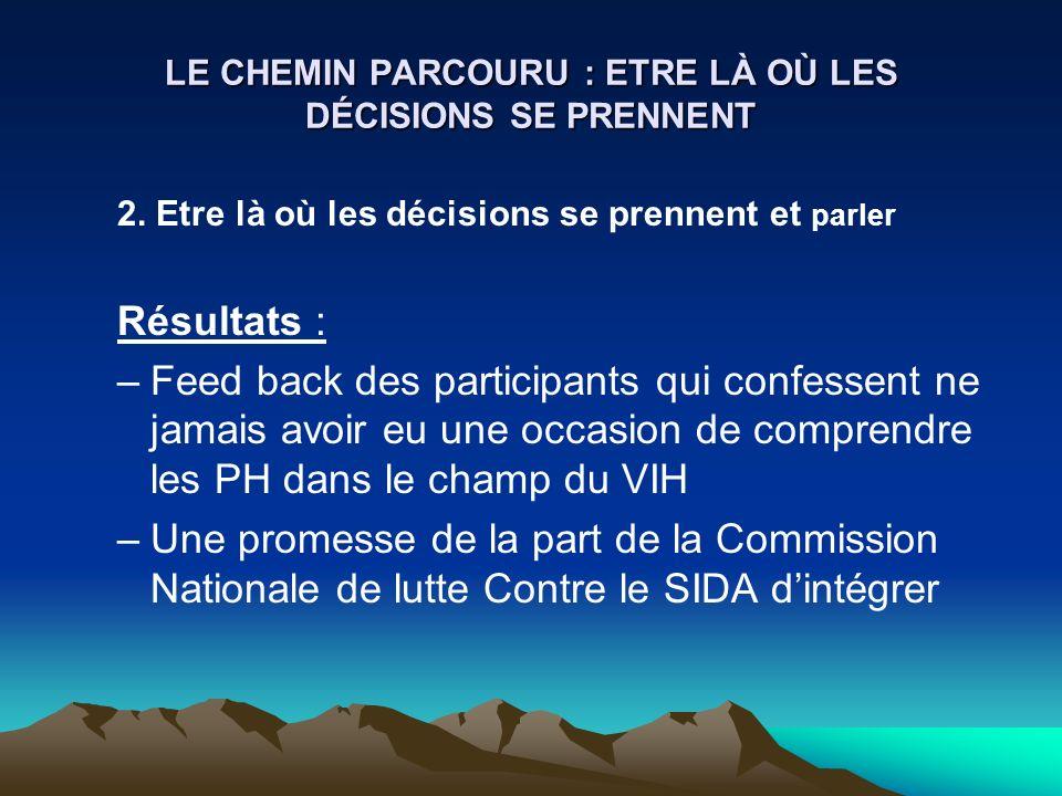 LE CHEMIN PARCOURU : ETRE LÀ OÙ LES DÉCISIONS SE PRENNENT 2. Etre là où les décisions se prennent et parler Résultats : –Feed back des participants qu
