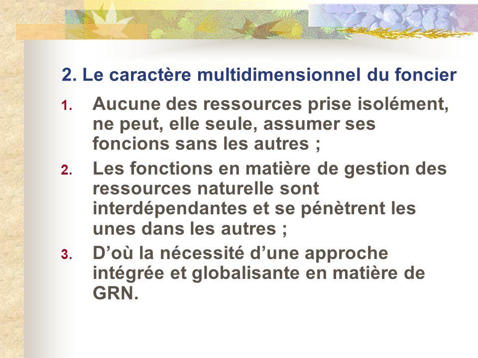 2. Le caractère multidimensionnel du foncier 1. Aucune des ressources prise isolément, ne peut, elle seule, assumer ses foncions sans les autres ; 2.