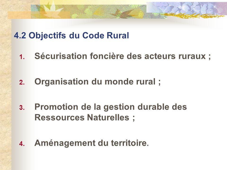 4.2 Objectifs du Code Rural 1. Sécurisation foncière des acteurs ruraux ; 2. Organisation du monde rural ; 3. Promotion de la gestion durable des Ress