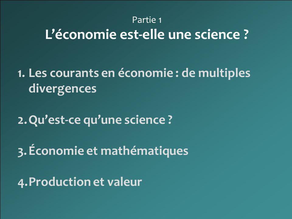 Partie 1 Léconomie est-elle une science ? 1.Les courants en économie : de multiples divergences 2.Quest-ce quune science ? 3.Économie et mathématiques