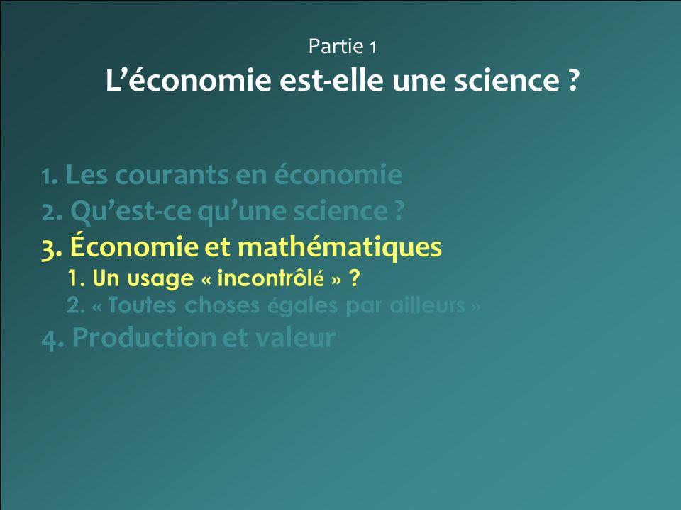 Partie 1 Léconomie est-elle une science ? 1. Les courants en économie 2. Quest-ce quune science ? 3. Économie et mathématiques 1. Un usage « incontrôl