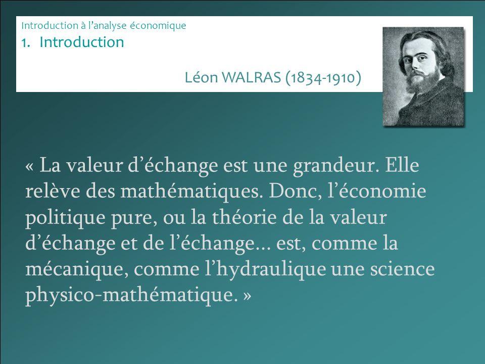 Introduction à lanalyse économique 1.Introduction « La valeur déchange est une grandeur. Elle relève des mathématiques. Donc, léconomie politique pure