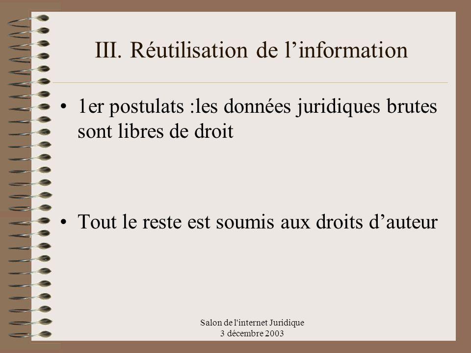 Salon de l'internet Juridique 3 décembre 2003 III. Réutilisation de linformation 1er postulats :les données juridiques brutes sont libres de droit Tou