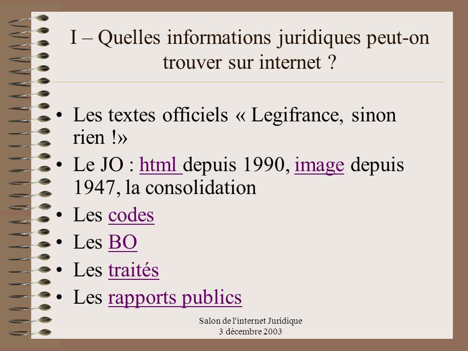 Salon de l'internet Juridique 3 décembre 2003 I – Quelles informations juridiques peut-on trouver sur internet ? Les textes officiels « Legifrance, si