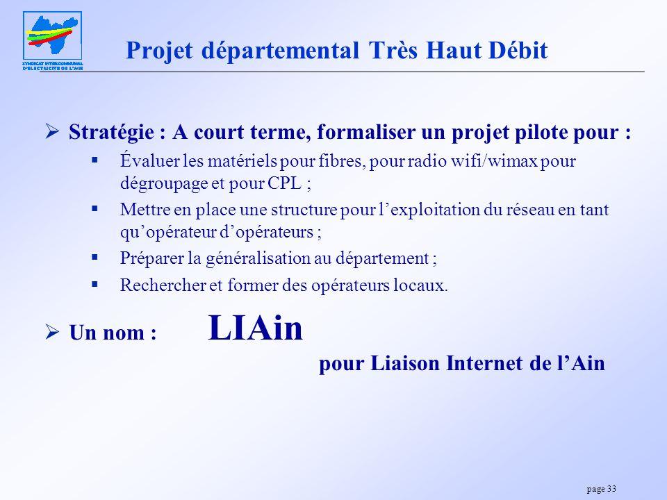 page 33 Projet départemental Très Haut Débit Stratégie : A court terme, formaliser un projet pilote pour : Évaluer les matériels pour fibres, pour rad