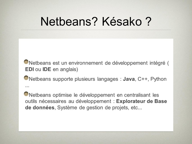 Netbeans? Késako ? Netbeans est un environnement de développement intégré ( EDI ou IDE en anglais) Netbeans supporte plusieurs langages : Java, C++, P