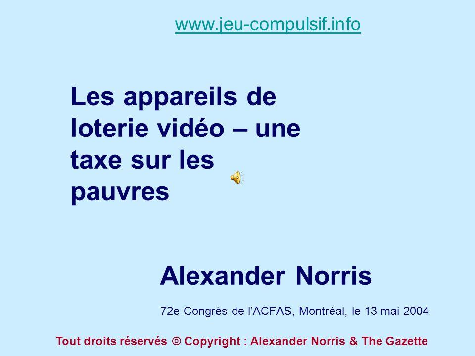 Les appareils de loterie vidéo – une taxe sur les pauvres Alexander Norris 72e Congrès de lACFAS, Montréal, le 13 mai 2004 www.jeu-compulsif.info Tout