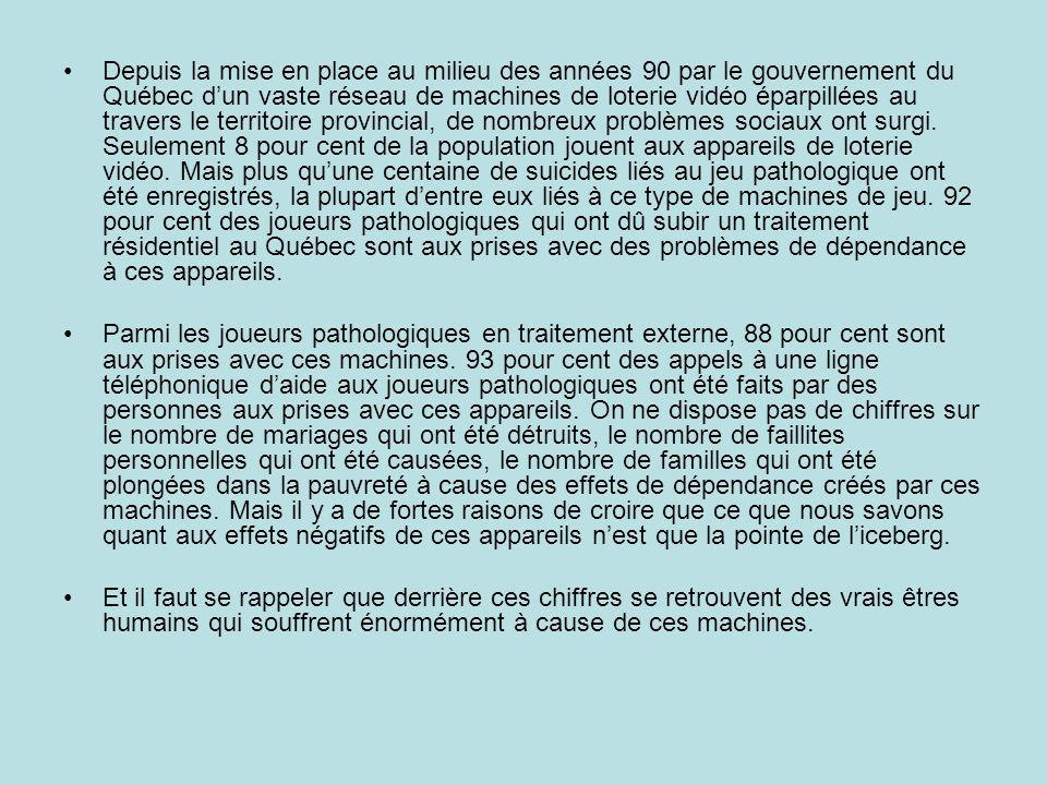 Depuis la mise en place au milieu des années 90 par le gouvernement du Québec dun vaste réseau de machines de loterie vidéo éparpillées au travers le