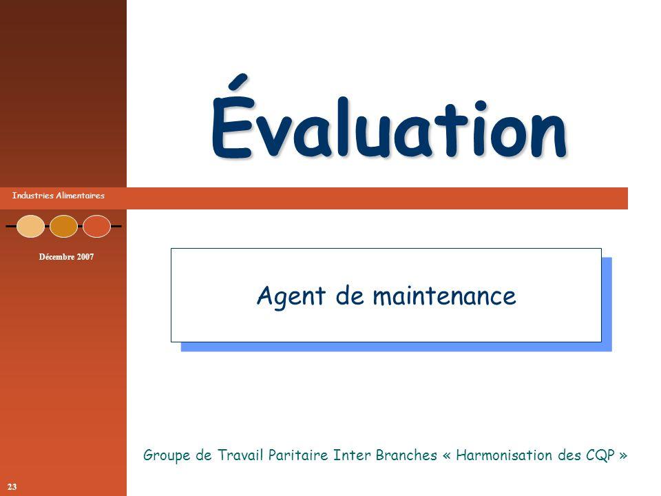 Industries Alimentaires Décembre 2007 23 Évaluation Groupe de Travail Paritaire Inter Branches « Harmonisation des CQP » Agent de maintenance