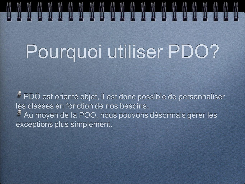 Pourquoi utiliser PDO? PDO est orienté objet, il est donc possible de personnaliser les classes en fonction de nos besoins. Au moyen de la POO, nous p