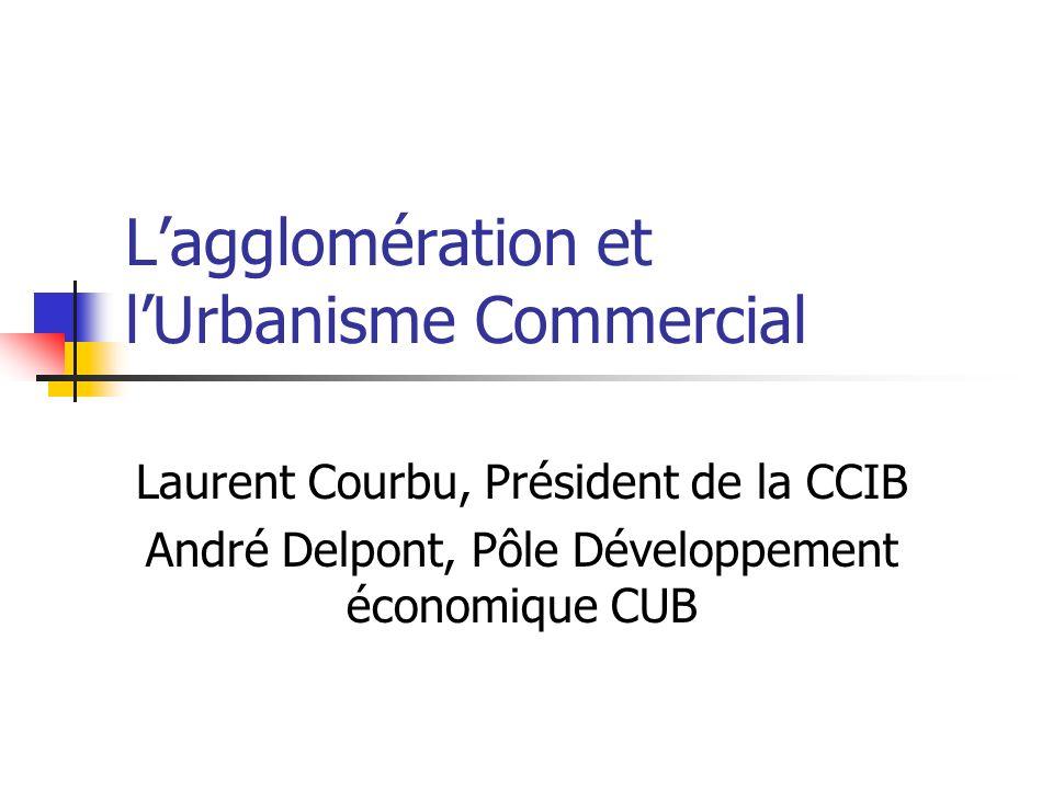 Lagglomération et lUrbanisme Commercial Laurent Courbu, Président de la CCIB André Delpont, Pôle Développement économique CUB