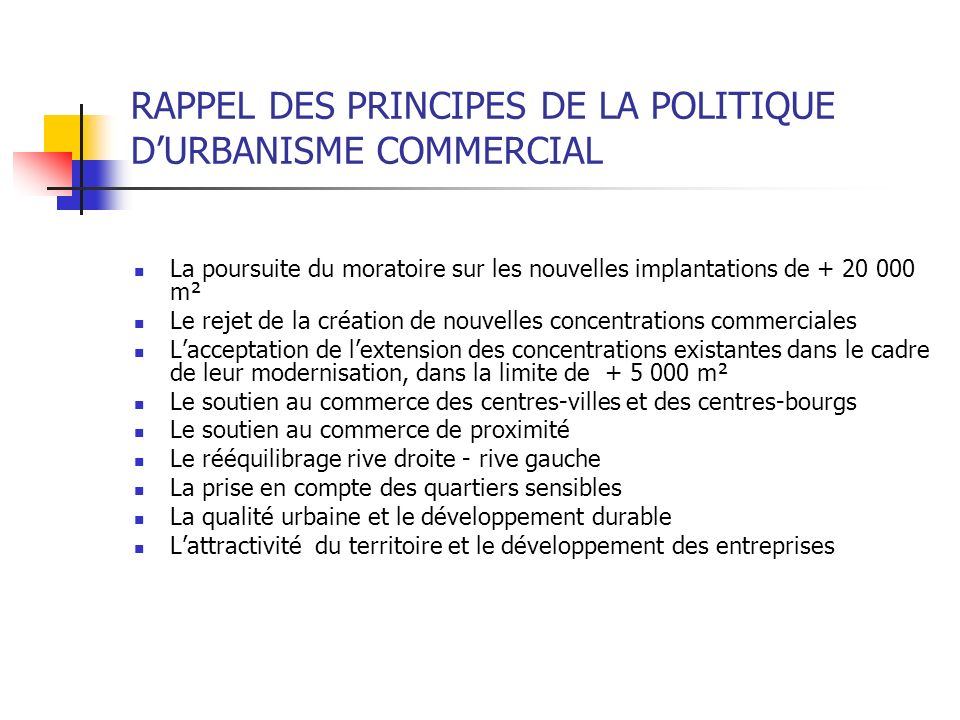 RAPPEL DES PRINCIPES DE LA POLITIQUE DURBANISME COMMERCIAL La poursuite du moratoire sur les nouvelles implantations de + 20 000 m² Le rejet de la cré