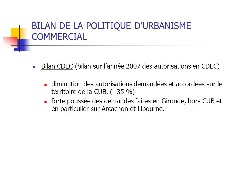 BILAN DE LA POLITIQUE DURBANISME COMMERCIAL Bilan CDEC (bilan sur lannée 2007 des autorisations en CDEC) diminution des autorisations demandées et acc