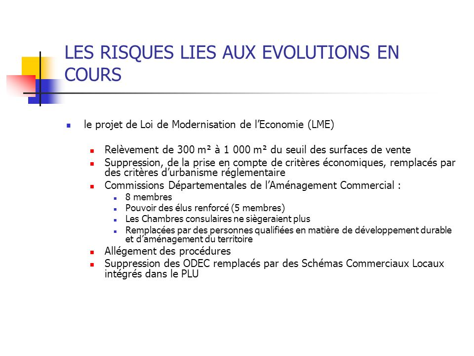 LES RISQUES LIES AUX EVOLUTIONS EN COURS le projet de Loi de Modernisation de lEconomie (LME) Relèvement de 300 m² à 1 000 m² du seuil des surfaces de