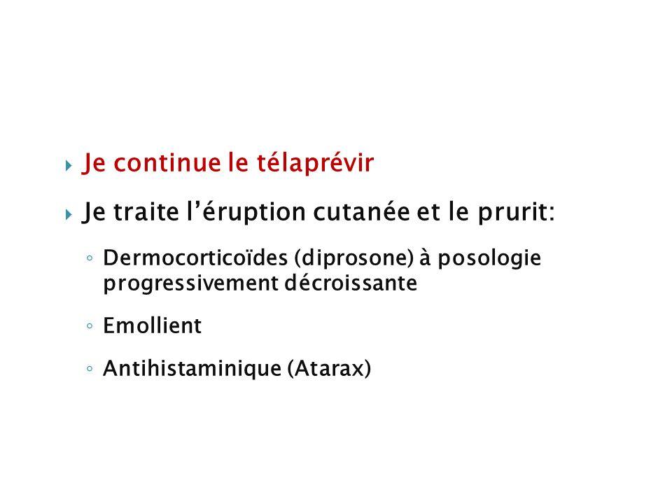 Je continue le télaprévir Je traite léruption cutanée et le prurit: Dermocorticoïdes (diprosone) à posologie progressivement décroissante Emollient An