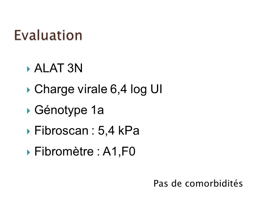 ALAT 3N Charge virale 6,4 log UI Génotype 1a Fibroscan : 5,4 kPa Fibromètre : A1,F0 Pas de comorbidités