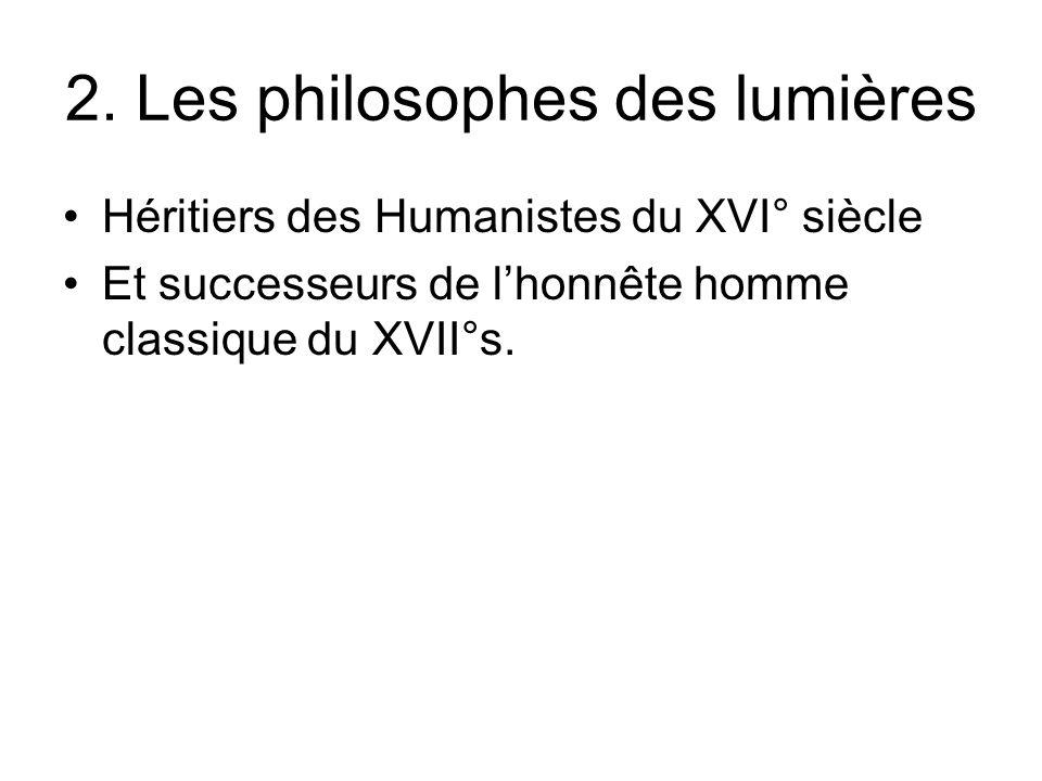 2. Les philosophes des lumières Héritiers des Humanistes du XVI° siècle Et successeurs de lhonnête homme classique du XVII°s.