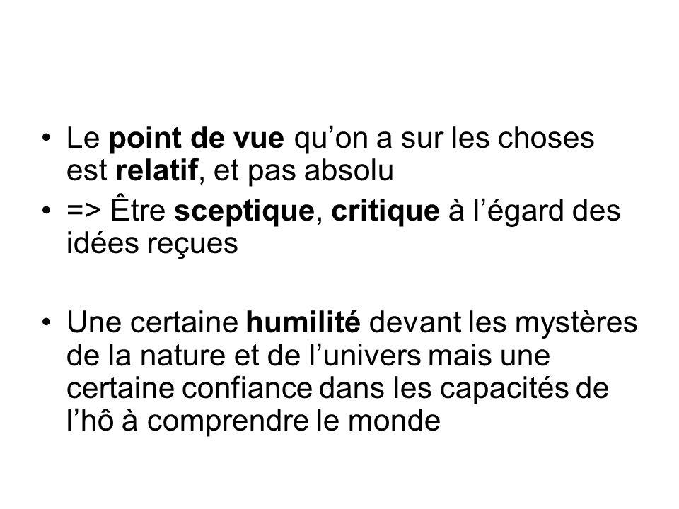Le point de vue quon a sur les choses est relatif, et pas absolu => Être sceptique, critique à légard des idées reçues Une certaine humilité devant le