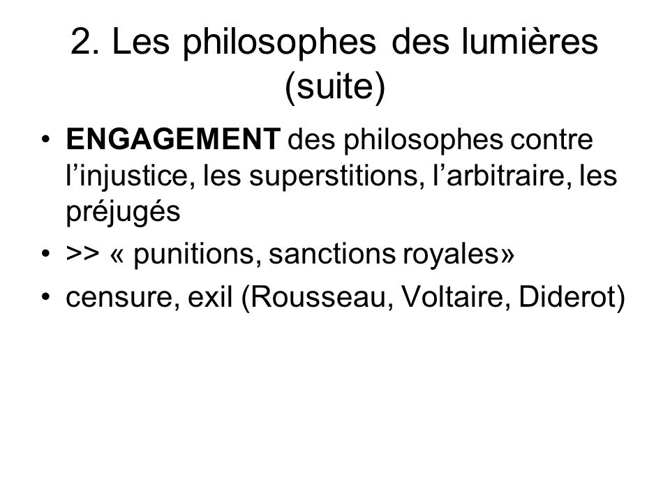 2. Les philosophes des lumières (suite) ENGAGEMENT des philosophes contre linjustice, les superstitions, larbitraire, les préjugés >> « punitions, san