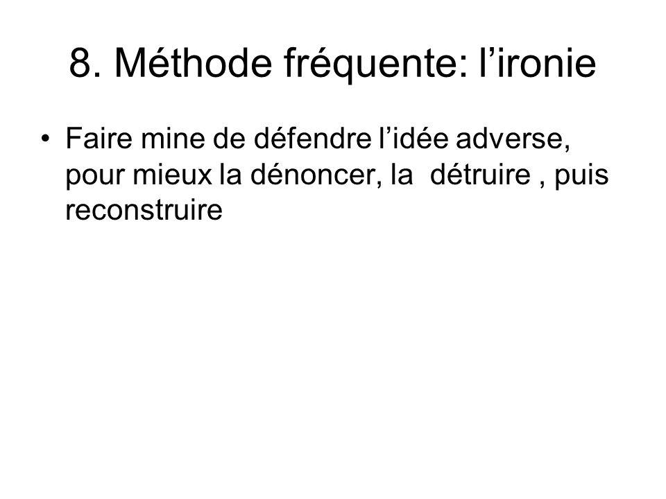 8. Méthode fréquente: lironie Faire mine de défendre lidée adverse, pour mieux la dénoncer, la détruire, puis reconstruire