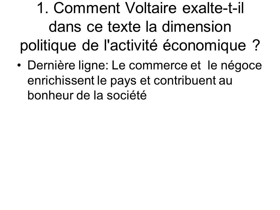 1. Comment Voltaire exalte-t-il dans ce texte la dimension politique de l'activité économique ? Dernière ligne: Le commerce et le négoce enrichissent