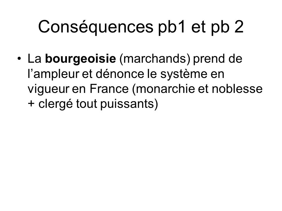 Conséquences pb1 et pb 2 La bourgeoisie (marchands) prend de lampleur et dénonce le système en vigueur en France (monarchie et noblesse + clergé tout