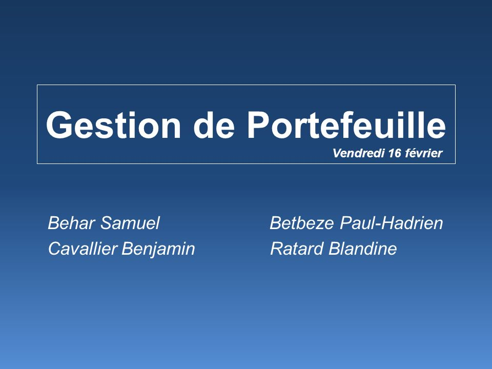 Gestion de Portefeuille Behar Samuel Betbeze Paul-Hadrien Cavallier Benjamin Ratard Blandine Vendredi 16 février