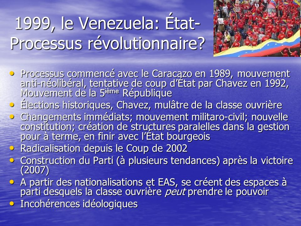 1999, le Venezuela: État- Processus révolutionnaire? Processus commencé avec le Caracazo en 1989, mouvement anti-néolibéral, tentative de coup dÉtat p