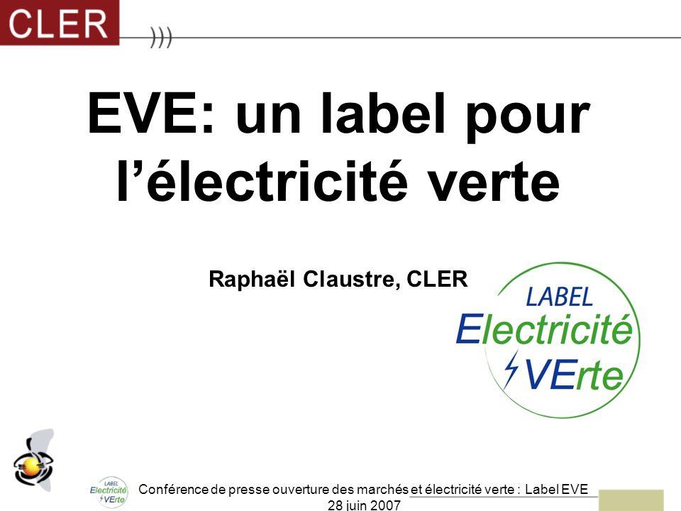 Conférence de presse ouverture des marchés et électricité verte : Label EVE 28 juin 2007 EVE: un label pour lélectricité verte Raphaël Claustre, CLER