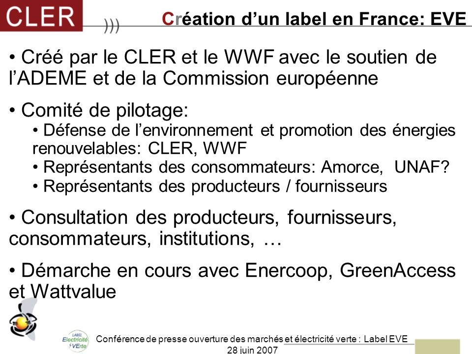 Conférence de presse ouverture des marchés et électricité verte : Label EVE 28 juin 2007 Créé par le CLER et le WWF avec le soutien de lADEME et de la