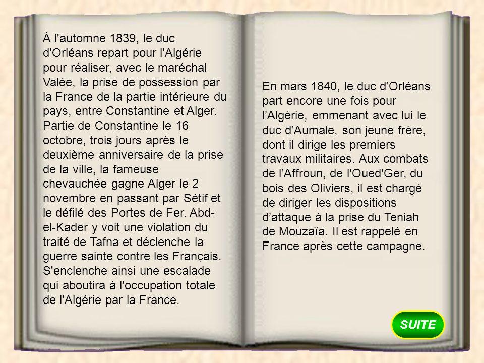 SUITE À l'automne 1839, le duc d'Orléans repart pour l'Algérie pour réaliser, avec le maréchal Valée, la prise de possession par la France de la parti
