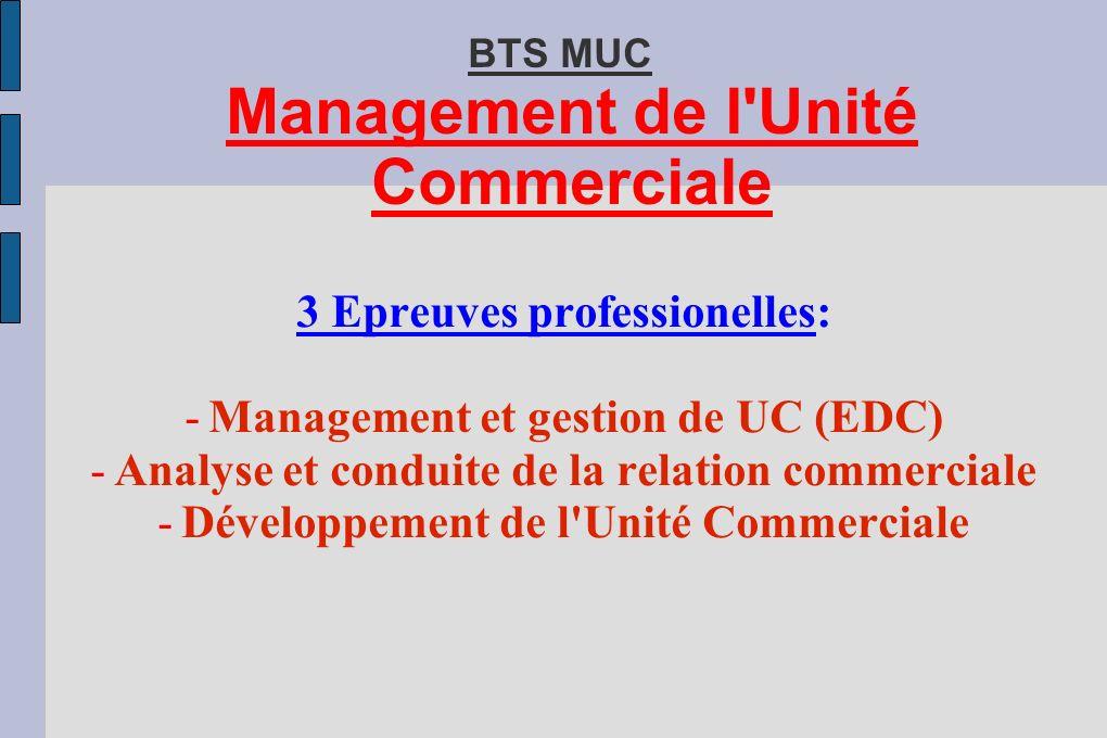 BTS MUC Management de l Unité Commerciale 3 Epreuves professionelles: -Management et gestion de UC (EDC) -Analyse et conduite de la relation commerciale -Développement de l Unité Commerciale