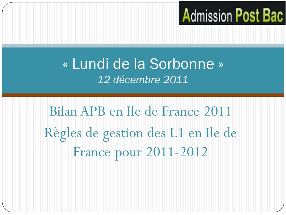 Bilan APB en Ile de France 2011 Règles de gestion des L1 en Ile de France pour 2011-2012 « Lundi de la Sorbonne » 12 décembre 2011