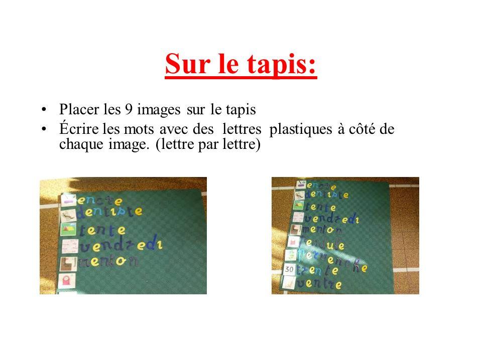 Placer les 9 images sur le tapis Écrire les mots avec des lettres plastiques à côté de chaque image. (lettre par lettre) Sur le tapis:
