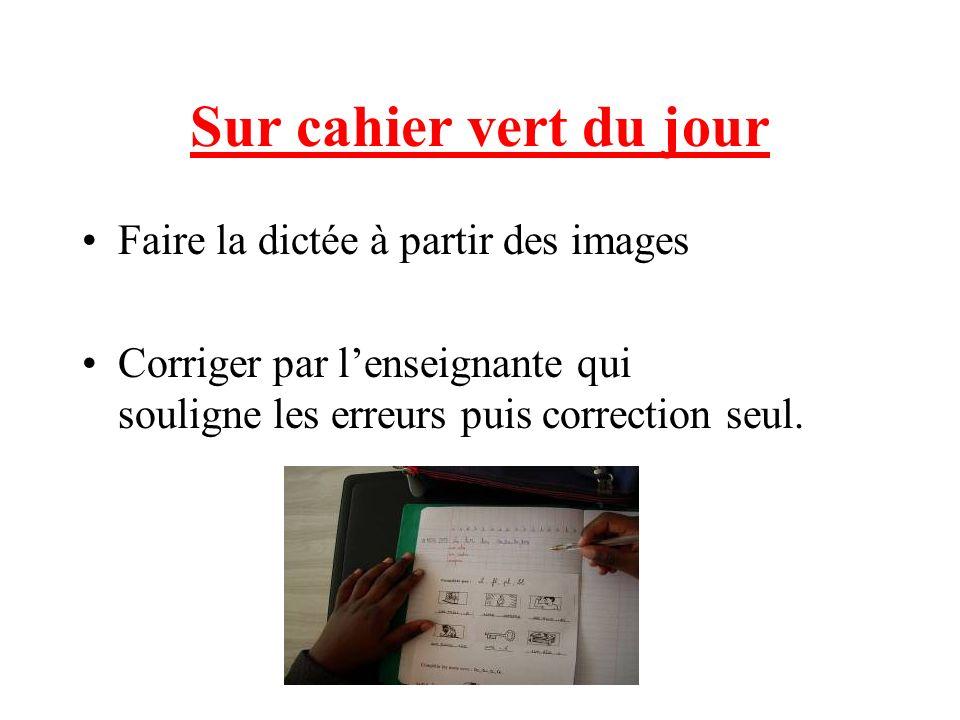 Sur cahier vert du jour Faire la dictée à partir des images Corriger par lenseignante qui souligne les erreurs puis correction seul.