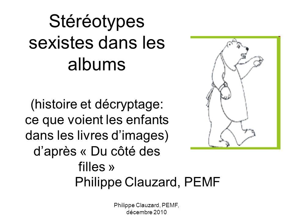 Philippe Clauzard, PEMF, décembre 2010 Philippe Clauzard, PEMF Stéréotypes sexistes dans les albums (histoire et décryptage: ce que voient les enfants